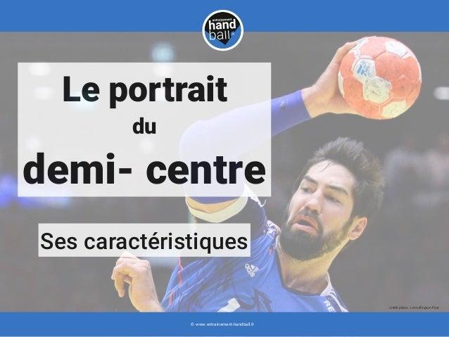 Ses caractéristiques Le portrait du demi- centre © www.entrainement-handball.fr crédit photo : Le Huffington Post