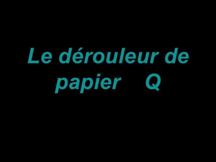 Le dérouleur de   papier Q