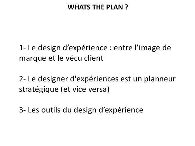 1- Le design d'expérience : entre l'image de marque et le vécu client 2- Le designer d'expériences est un planneur stratég...