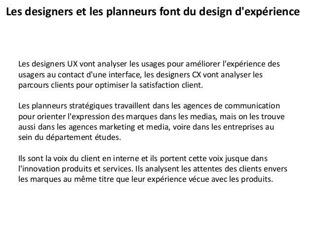 Les designers et les planneurs font du design d'expérience Les designers UX vont analyser les usages pour améliorer l'expé...