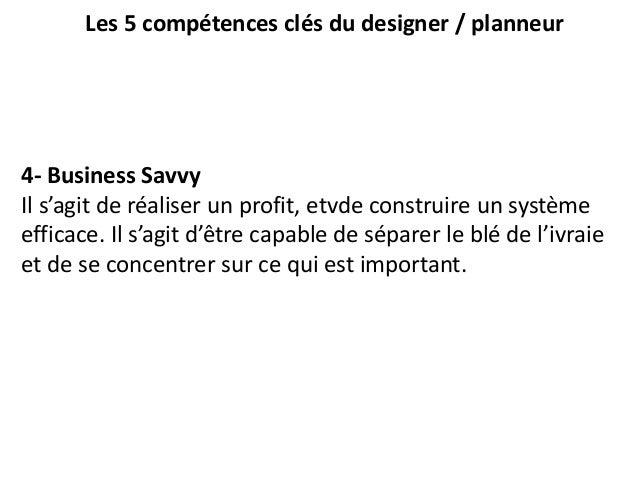 Les 5 compétences clés du designer / planneur 4- Business Savvy Il s'agit de réaliser un profit, etvde construire un systè...