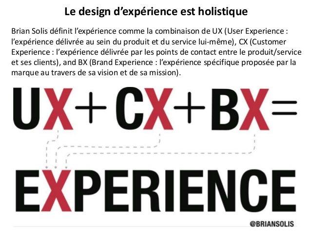 Brian Solis définit l'expérience comme la combinaison de UX (User Experience : l'expérience délivrée au sein du produit et...
