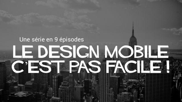 Une série en 9 épisodes Le design mobile c'est pas facile !