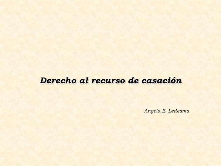 Derecho al recurso de casación                         Angela E. Ledesma