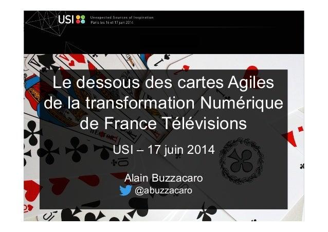 Le dessous des cartes Agiles de la transformation Numérique de France Télévisions USI – 17 juin 2014 Alain Buzzacaro @abuz...