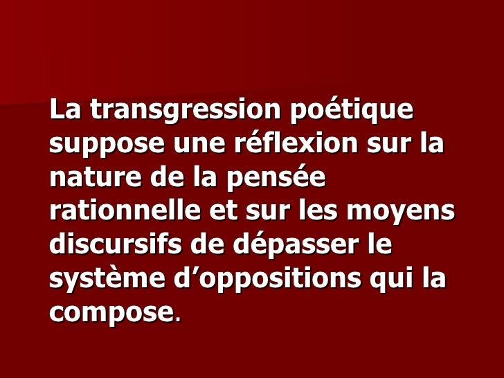 <ul><li>La transgression poétique suppose une réflexion sur la nature de la pensée rationnelle et sur les moyens discursif...