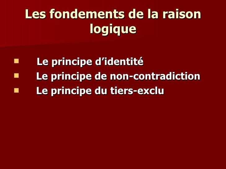 Les fondements de la raison logique <ul><li>Le principe d'identité </li></ul><ul><li>Le principe de non-contradiction </li...