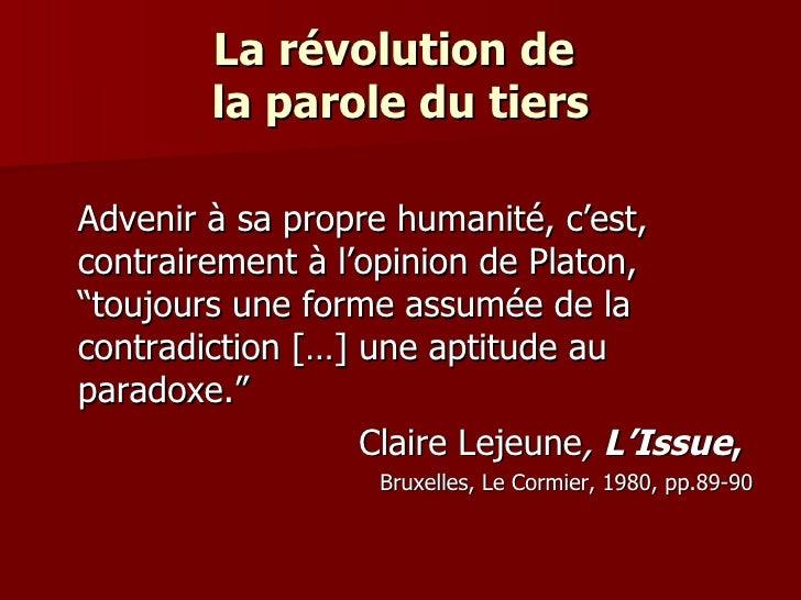 """La révolution de  la parole du tiers <ul><li>Advenir à sa propre humanité, c'est, contrairement à l'opinion de Platon, """"to..."""
