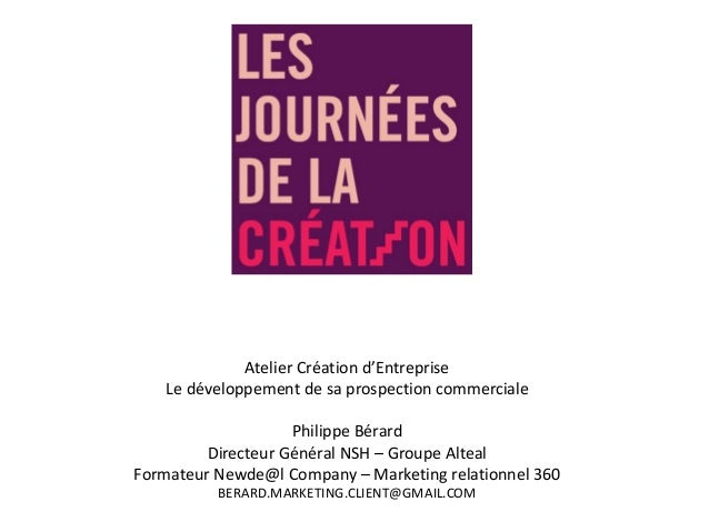 Atelier Création d'Entreprise Le développement de sa prospection commerciale Philippe Bérard Directeur Général NSH – Group...