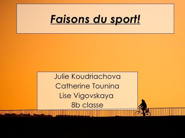 Faisons du sport!Julie KoudriachovaCatherine Tounina Lise Vigovskaya      8b classe