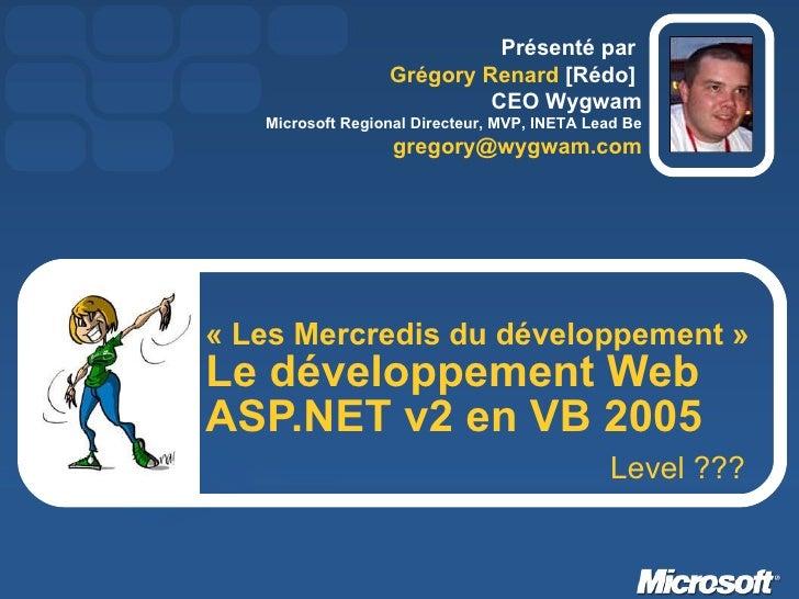 «Les Mercredis du développement» Le développement Web ASP.NET v2 en VB 2005 Présenté par  Grégory Renard  [Rédo]  CEO Wy...