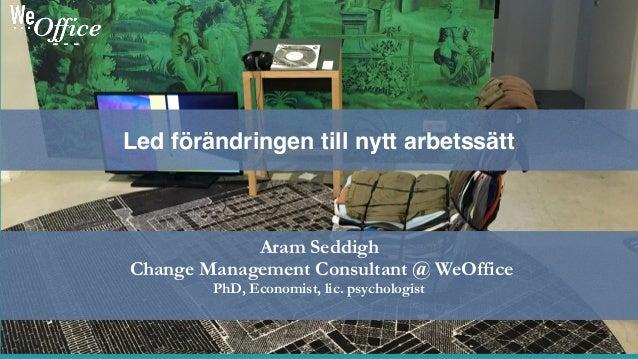 Aram Seddigh Change Management Consultant @ WeOffice PhD, Economist, lic. psychologist Led förändringen till nytt arbetssä...