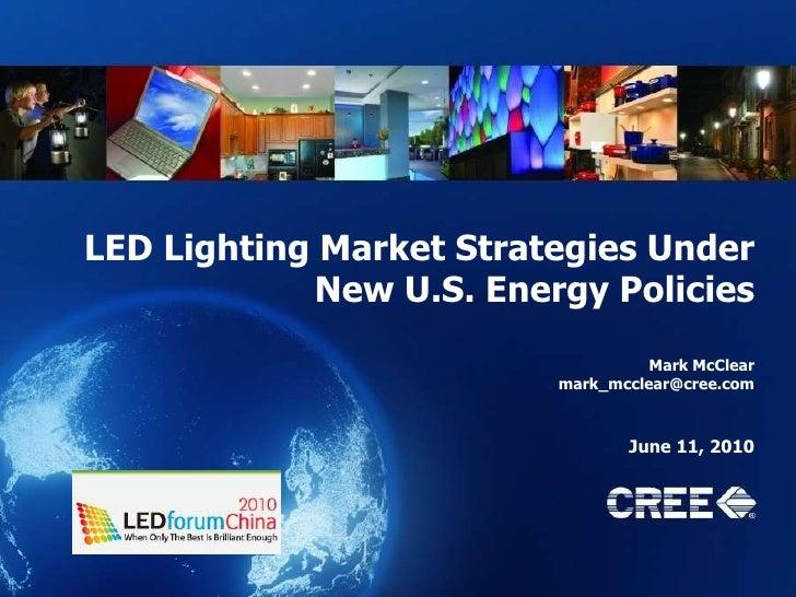 LED Lighting Market Strategies Under New U.S. Energy Policies<br />Mark McClear<br />mark_mcclear@cree.com<br />June 11, 2...