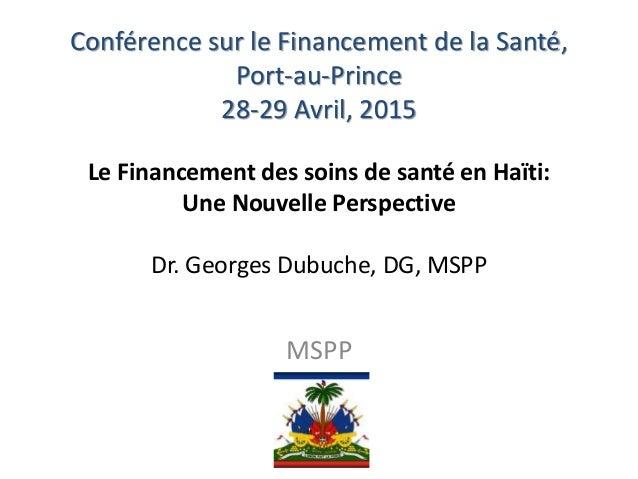 Conférence sur le Financement de la Santé, Port-au-Prince 28-29 Avril, 2015 Le Financement des soins de santé en Haïti: Un...