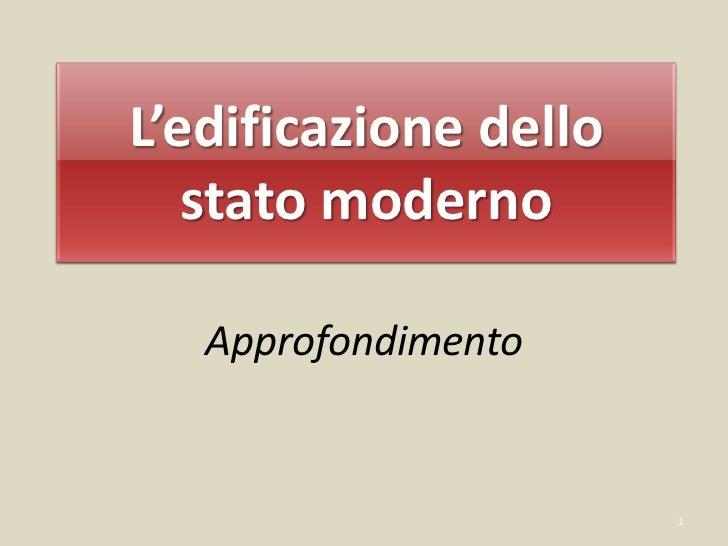 L'edificazione dello   stato moderno   Approfondimento                       1