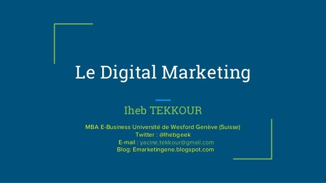 Le Digital Marketing Iheb TEKKOUR MBA E-Business Université de Wesford Genève (Suisse) Twitter : @Ihebgeek E-mail : yacine...