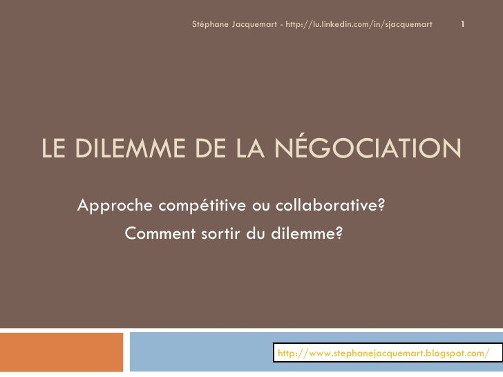 LE DILEMME DE LA NÉGOCIATION Approche compétitive ou collaborative?  Comment sortir du dilemme? Stéphane Jacquemart - http...