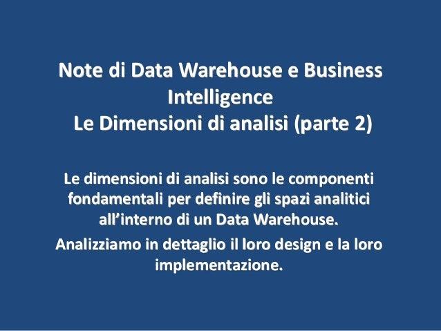 Note di Data Warehouse e Business Intelligence Le Dimensioni di analisi (parte 2) Le dimensioni di analisi sono le compone...