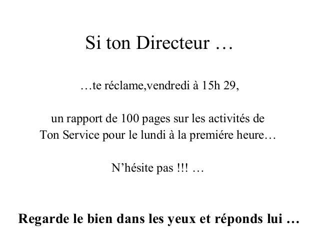 Si ton Directeur … …te réclame,vendredi à 15h 29, un rapport de 100 pages sur les activités de Ton Service pour le lundi à...