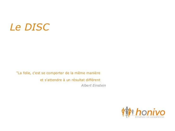 """Le DISC """"La folie, c'est se comporter de la m êm e manière et s'attendre à un résultat différent Albert Einstein"""