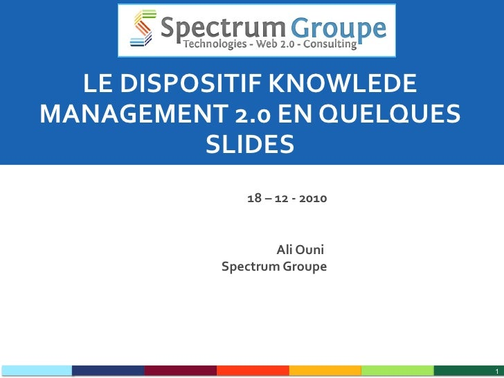 LE DISPOSITIF KNOWLEDE MANAGEMENT 2.0 EN QUELQUES SLIDES 18 – 12 - 2010 Ali Ouni  Spectrum Groupe