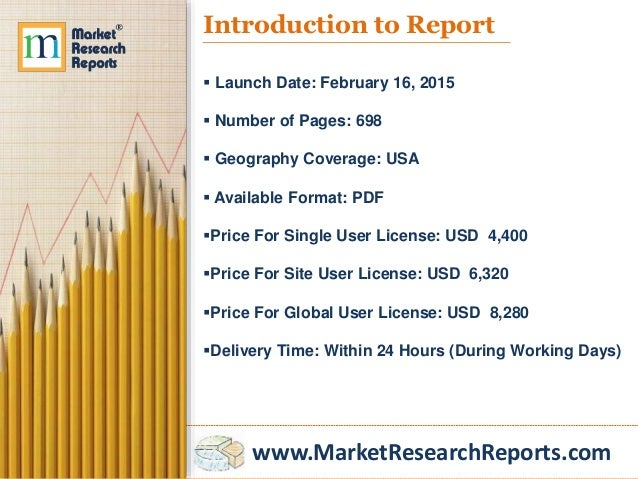 www.MarketResearchReports.com Introduction to Report  Launch Date: February 16, 2015  Number of Pages: 698  Geography C...