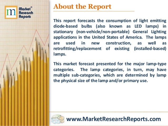 www.MarketResearchReports.com About the Report This report forecasts the consumption of light emitting diode-based bulbs (...