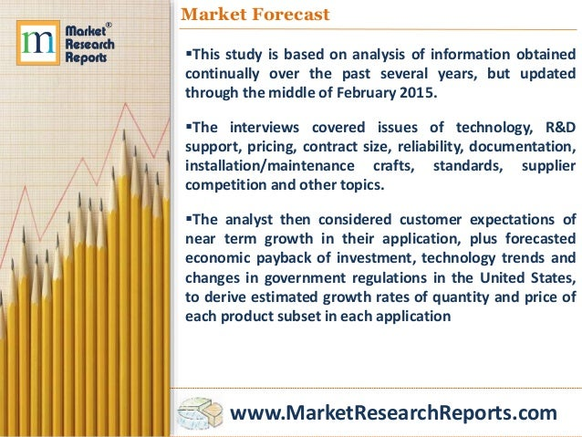 www.MarketResearchReports.com Market Forecast This study is based on analysis of information obtained continually over th...