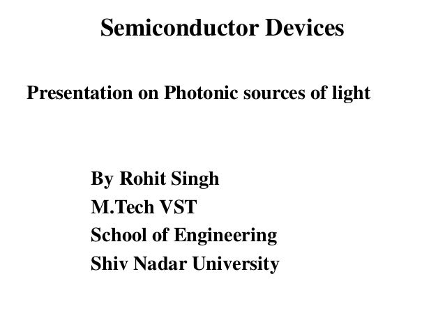 Semiconductor Devices Presentation on Photonic sources of light By Rohit Singh M.Tech VST School of Engineering Shiv Nadar...