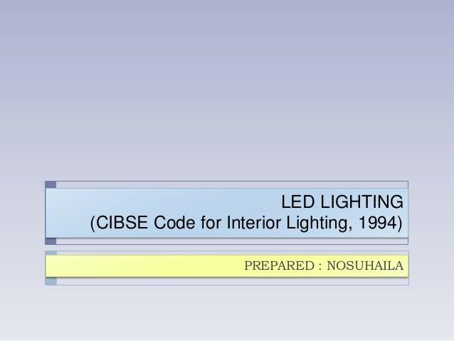 LED LIGHTING (CIBSE Code for Interior Lighting, 1994) PREPARED : NOSUHAILA