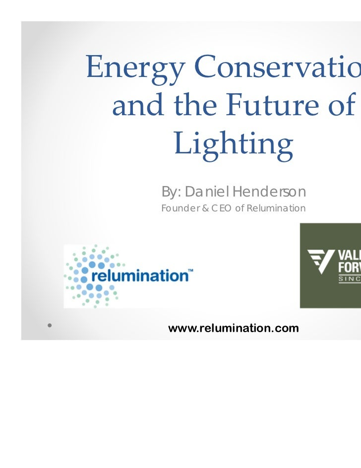 Energy Conservation  and the Future of      Lighting    By: Daniel Henderson     Founder & CEO of Relumination            ...