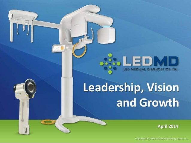 Leadership, Vision and Growth Copyright © 2014 LED Medical Diagnostics Inc. April 2014