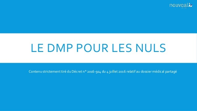 LE DMP POUR LES NULS Contenu strictement tiré du Décret n° 2016-914 du 4 juillet 2016 relatif au dossier médical partagé