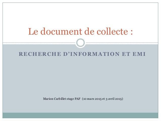 RECHERCHE D'INFORMATION ET EMI Le document de collecte : Marion Carbillet stage PAF (10 mars 2015 et 3 avril 2015)