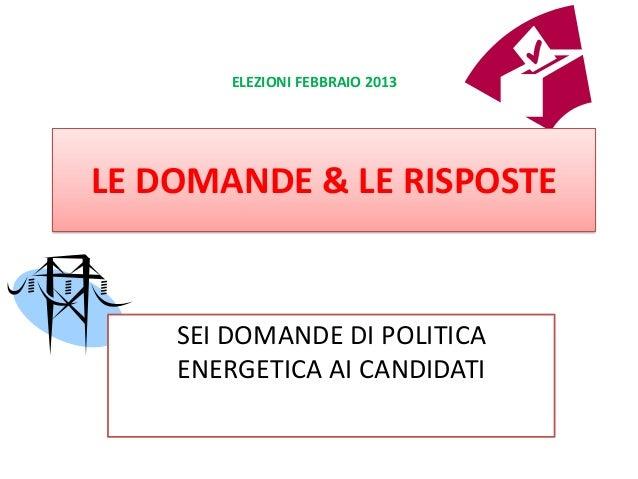 ELEZIONI FEBBRAIO 2013LE DOMANDE & LE RISPOSTE    SEI DOMANDE DI POLITICA    ENERGETICA AI CANDIDATI