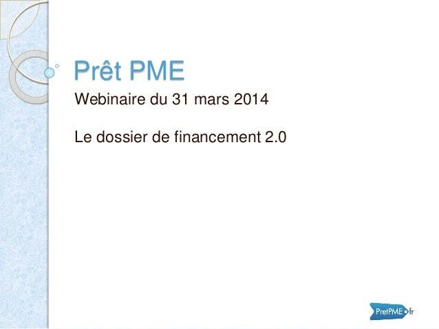Prêt PME Webinaire du 31 mars 2014 Le dossier de financement 2.0