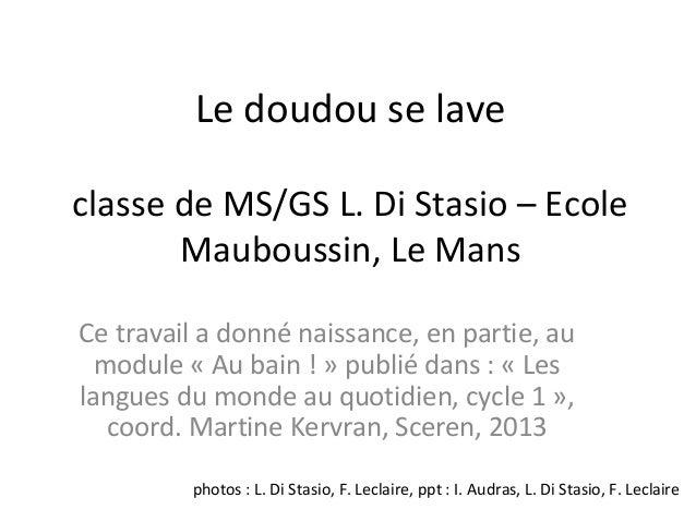 Le doudou se laveclasse de MS/GS L. Di Stasio – EcoleMauboussin, Le MansCe travail a donné naissance, en partie, aumodule ...