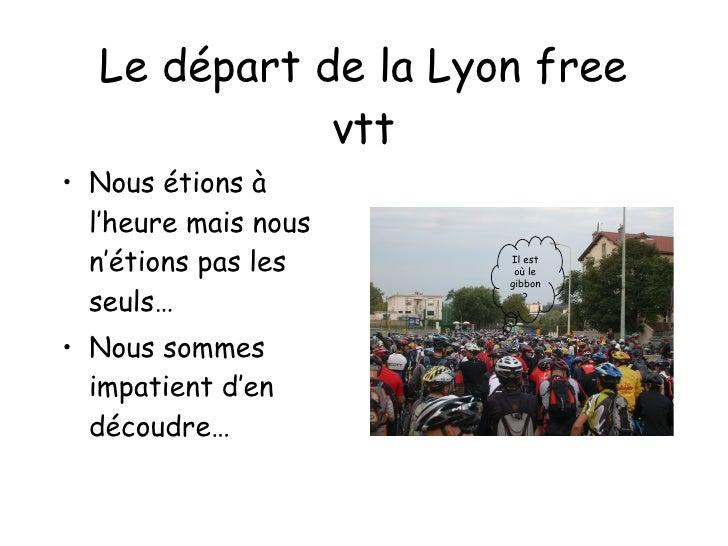 Le départ de la Lyon free vtt <ul><li>Nous étions à l'heure mais nous n'étions pas les seuls… </li></ul><ul><li>Nous somme...