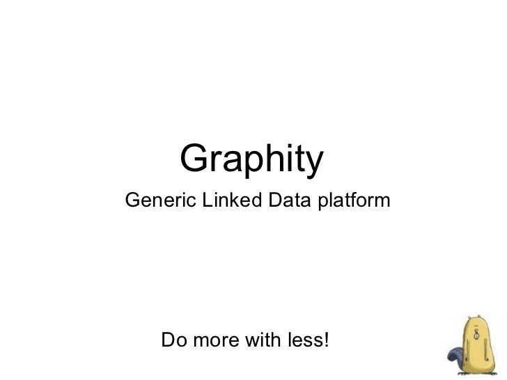 Graphity Generic Linked  Data  platform Do more with less!