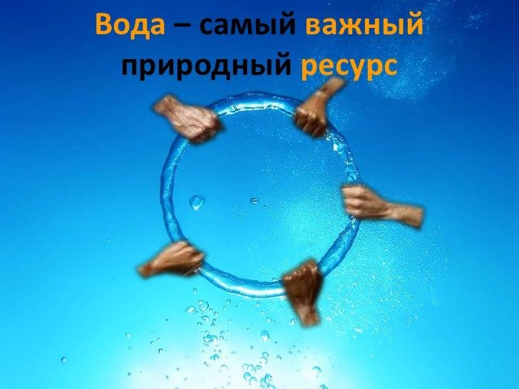 Вода – самый важный природный ресурс
