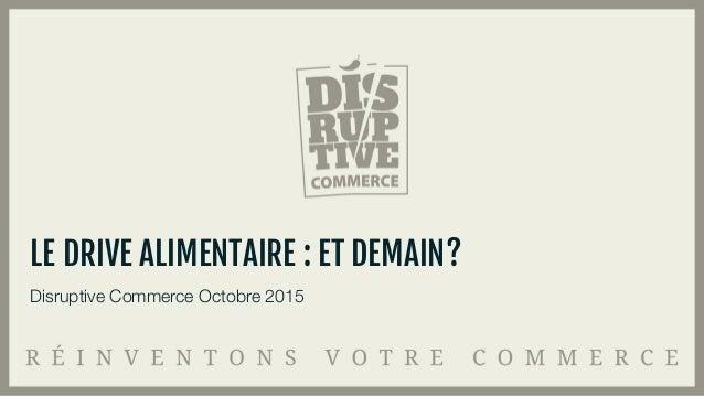 Disruptive Commerce Octobre 2015 LE DRIVE ALIMENTAIRE : ET DEMAIN?