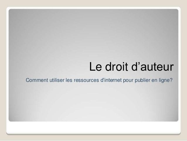 Le droit d'auteur Comment utiliser les ressources d'internet pour publier en ligne?