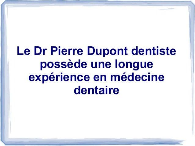 Le Dr Pierre Dupont dentiste possède une longue expérience en médecine dentaire