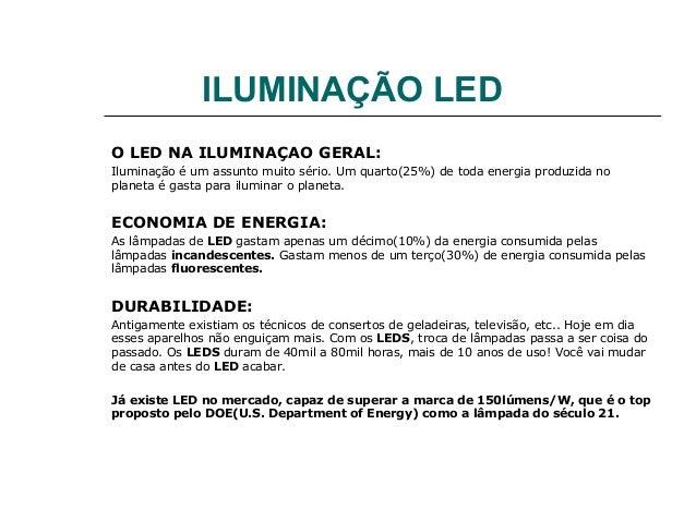 ILUMINAÇÃO LED O LED NA ILUMINAÇAO GERAL: Iluminação é um assunto muito sério. Um quarto(25%) de toda energia produzida no...