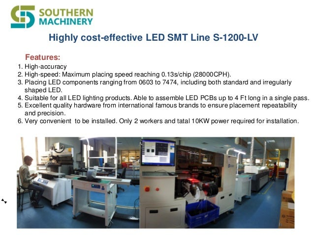 Highly cost-effective LED SMT Line S-1200-LV 1. High-accuracy 2. High-speed: Maximum placing speed reaching 0.13s/chip (28...
