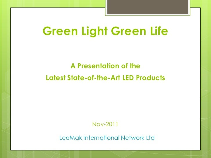 Green Light Green Life       A Presentation of theLatest State-of-the-Art LED Products               Nov-2011    LeeMak In...