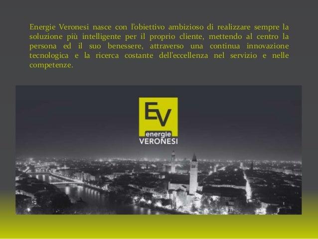 Energie Veronesi nasce con l'obiettivo ambizioso di realizzare sempre la soluzione più intelligente per il proprio cliente...