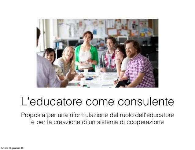 Proposta per una riformulazione del ruolo dell'educatore e per la creazione di un sistema di cooperazione L'educatore come...
