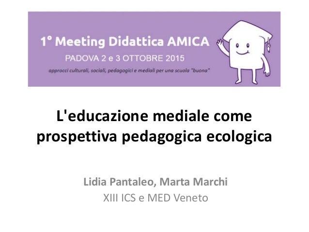 L'educazione mediale come prospettiva pedagogica ecologica Lidia Pantaleo, Marta Marchi XIII ICS e MED Veneto