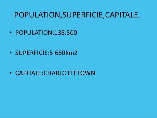 POPULATION,SUPERFICIE,CAPITALE. • POPULATION:138.500 • SUPERFICIE:5.660km2 • CAPITALE:CHARLOTTETOWN